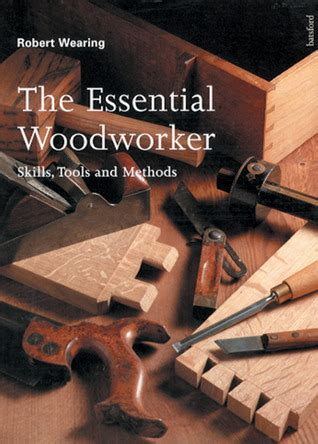 the essential woodworker the essential woodworker skills tools and methods by