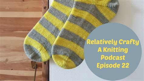 knitting podcasts relatively crafty a knitting podcast 22 my crafts and