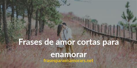 palabras de amor cortas para enamorar frases de amor cortas para enamorar