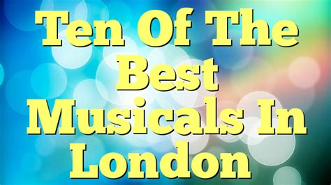 the best musicals in london ten of the best musicals in london musicals on line