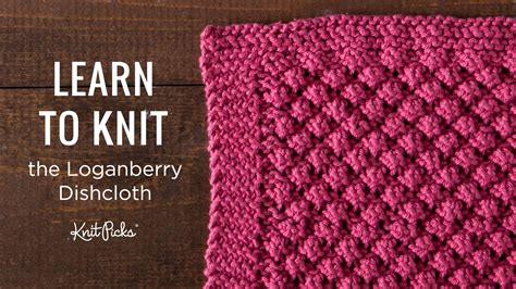 learn to knit learn to knit a loganberry dishcloth knit picks tutorials