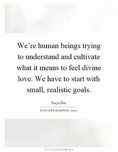 We're human beings trying to understand and cultivate what ...
