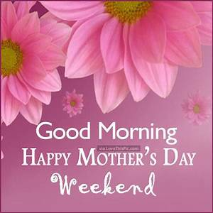 Good Morning Happy Mothers Day Weekend Pictures, Photos ...