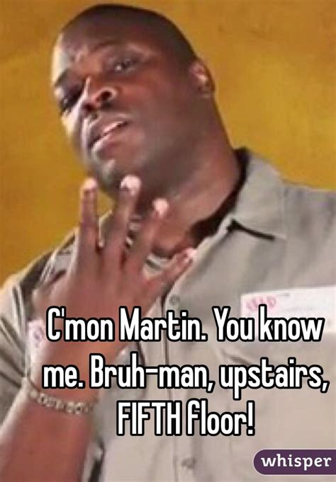 c mon martin you me bruh upstairs fifth floor