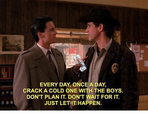 Every Day Once A Day Crack A Cold One With The Boys Don't