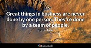 Great things in business are never done by one person ...