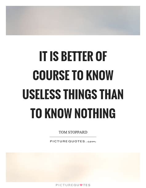 It Is Better Of Course To Know Useless Things Than To Know