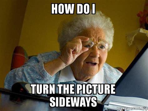 How Do I Turn The Picture Sideways  Internet Grandma  Make A Meme