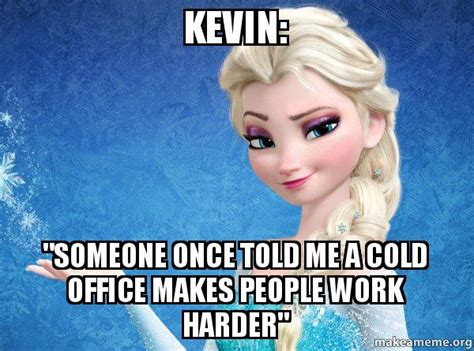 """Kevin """"someone Once Told Me A Cold Office Makes People"""