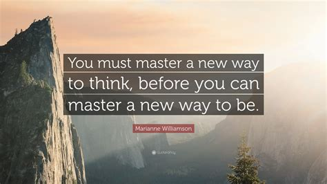 "Marianne Williamson Quote ""you Must Master A New Way To"